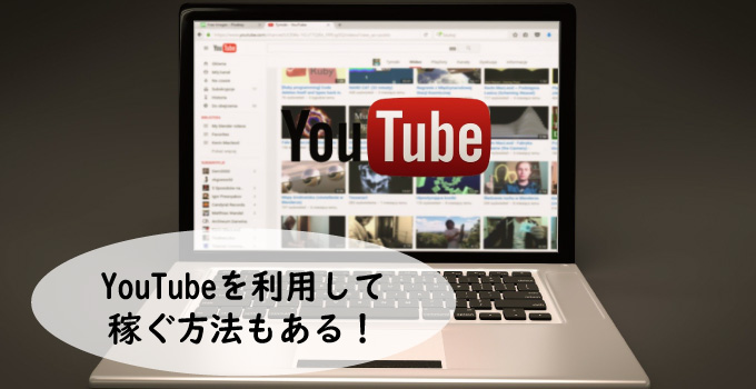YouTubeを利用して稼ぐ方法もある!